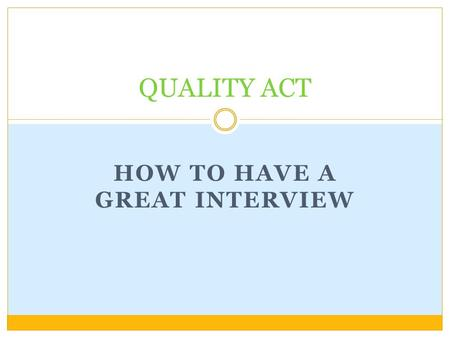 HOW TO HAVE A GREAT INTERVIEW QUALITY ACT. Do Your Homework! Prepare necessary documents Find out about the school Prepare questions for the interviewer.