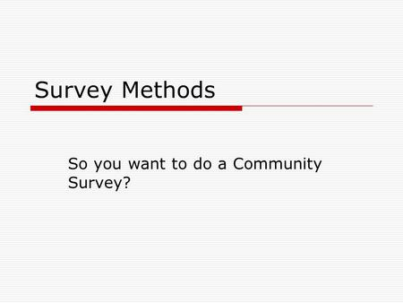 Survey Methods So you want to do a Community Survey?