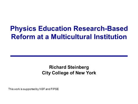 Physics Education Research-Based Reform at a Multicultural Institution Richard Steinberg City College of New York This work is supported by NSF and FIPSE.