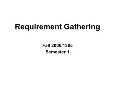 Requirement Gathering Fall 2006/1385 Semester 1 Sharif Univ. of Tech.2 Sources Gather information on what system should do from many sources –Users –Reports.