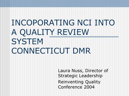 INCOPORATING NCI INTO A QUALITY REVIEW SYSTEM CONNECTICUT DMR Laura Nuss, Director of Strategic Leadership Reinventing Quality Conference 2004.