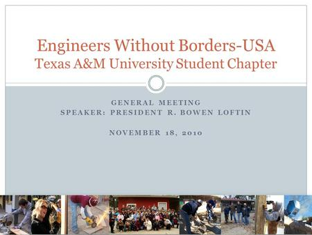 GENERAL MEETING SPEAKER: PRESIDENT R. BOWEN LOFTIN NOVEMBER 18, 2010 Engineers Without Borders-USA Texas A&M University Student Chapter.