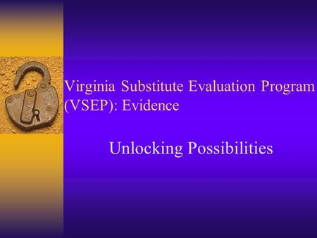 Virginia Substitute Evaluation Program (VSEP): Evidence Unlocking Possibilities.