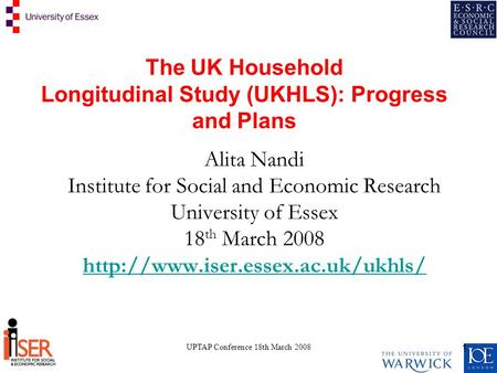 UPTAP Conference 18th March 2008 1 The UK Household Longitudinal Study (UKHLS): Progress and Plans Alita Nandi Institute for Social and Economic Research.