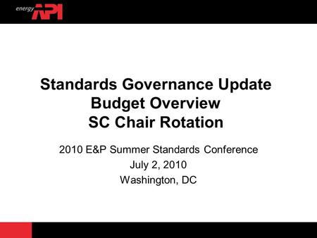 Standards Governance Update Budget Overview SC Chair Rotation 2010 E&P Summer Standards Conference July 2, 2010 Washington, DC.