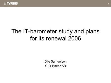 1 The IT-barometer study and plans for its renewal 2006 Olle Samuelson CIO Tyréns AB.