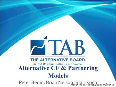 Presented at August, 2013 conference Alternative CF & Partnering Models Peter Begin, Brian Nelson, Blair Koch.
