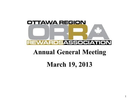 Annual General Meeting March 19, 2013 1. AGM Agenda 1.ORRA's Mission, Value & Structure; 2.Volunteer Opportunities within ORRA; 3.Emphasis in 2013; 4.Financial.