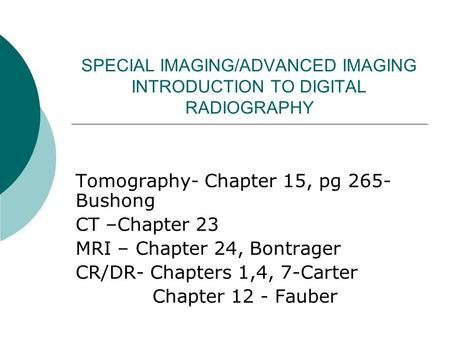 SPECIAL IMAGING/ADVANCED IMAGING INTRODUCTION TO DIGITAL RADIOGRAPHY Tomography- Chapter 15, pg 265- Bushong CT –Chapter 23 MRI – Chapter 24, Bontrager.