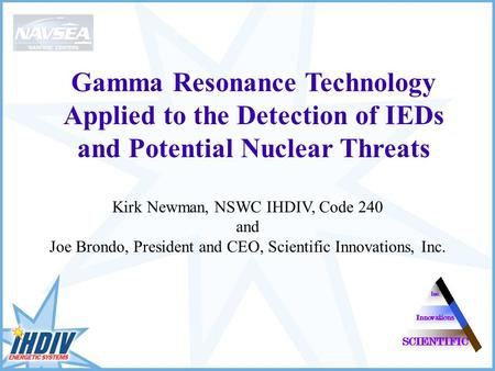 Gamma Resonance Technology Applied to the Detection of IEDs and Potential Nuclear Threats Kirk Newman, NSWC IHDIV, Code 240 and Joe Brondo, President and.