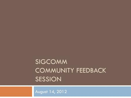 SIGCOMM COMMUNITY FEEDBACK SESSION August 14, 2012.