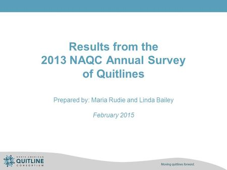 Results from the 2013 NAQC Annual Survey of Quitlines Prepared by: Maria Rudie and Linda Bailey February 2015.