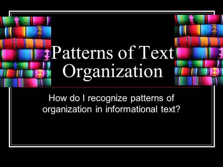Patterns of Text Organization How do I recognize patterns of organization in informational text?