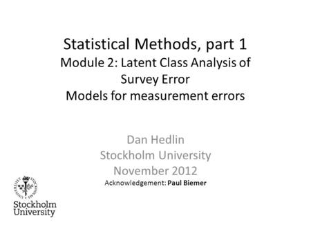 Statistical Methods, part 1 Module 2: Latent Class Analysis of Survey Error Models for measurement errors Dan Hedlin Stockholm University November 2012.