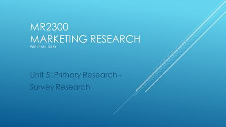 MR2300 MARKETING RESEARCH WITH PAUL TILLEY Unit 5: Primary Research - Survey Research.