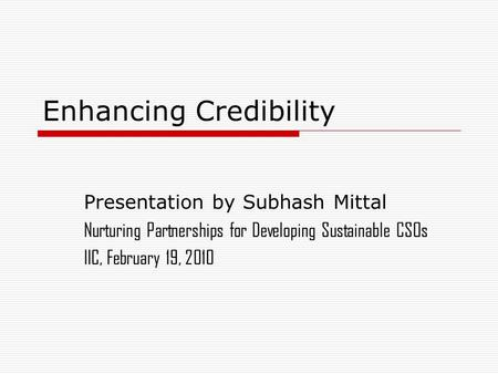 Enhancing Credibility Presentation by Subhash Mittal Nurturing Partnerships for Developing Sustainable CSOs IIC, February 19, 2010.