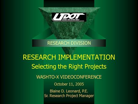 RESEARCH IMPLEMENTATION Selecting the Right Projects RESEARCH DIVISION WASHTO-X VIDEOCONFERENCE October 11, 2005 Blaine D. Leonard, P.E. Sr. Research Project.