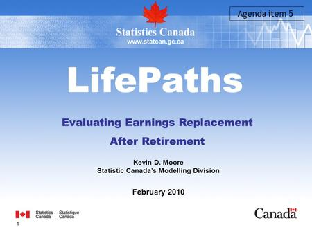1 LifePaths Evaluating Earnings Replacement After Retirement Kevin D. Moore Statistic Canada's Modelling Division February 2010 Agenda item 5.