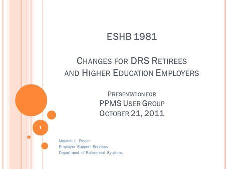 ESHB 1981 C HANGES FOR DRS R ETIREES AND H IGHER E DUCATION E MPLOYERS P RESENTATION FOR PPMS U SER G ROUP O CTOBER 21, 2011 Melanie L. Piccin Employer.