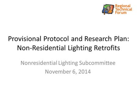Provisional Protocol and Research Plan: Non-Residential Lighting Retrofits Nonresidential Lighting Subcommittee November 6, 2014.