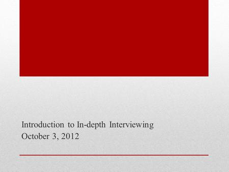 Introduction to In-depth Interviewing October 3, 2012.