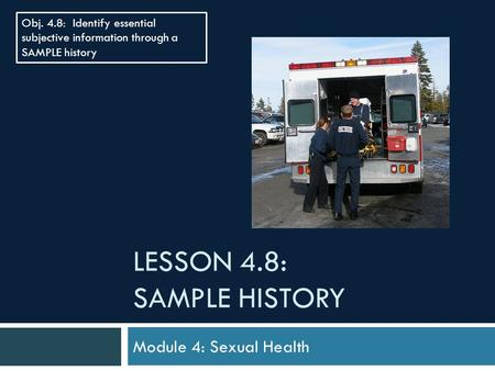 LESSON 4.8: SAMPLE HISTORY Module 4: Sexual Health Obj. 4.8: Identify essential subjective information through a SAMPLE history.