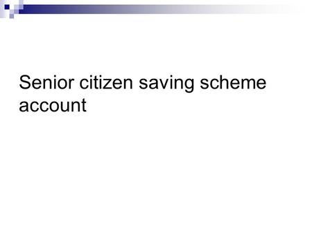 Senior citizen saving scheme account. An individual who has attained the age of 60 years An individual who has attained the age of 55 years or more but.