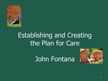 Establishing and Creating the Plan for Care John Fontana 1.