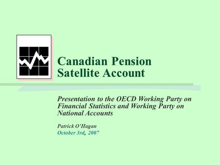 Canadian Pension Satellite Account Presentation to the OECD Working Party on Financial Statistics and Working Party on National Accounts Patrick O'Hagan.
