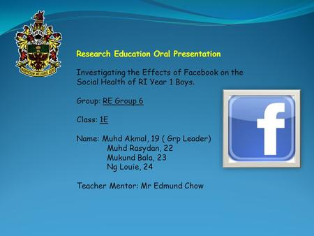 Research Education Oral Presentation Investigating the Effects of Facebook on the Social Health of RI Year 1 Boys. Group: RE Group 6 Class: 1E Name: Muhd.
