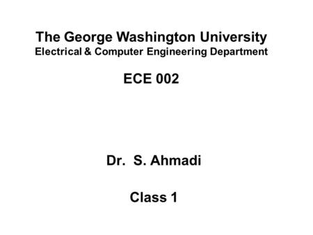 The George Washington University Electrical & Computer Engineering Department ECE 002 Dr. S. Ahmadi Class 1.