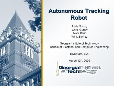 Autonomous Tracking Robot Andy Duong Chris Gurley Nate Klein Wink Barnes Georgia Institute of Technology School of Electrical and Computer Engineering.