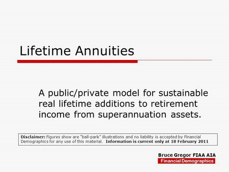 Lifetime Annuities A public/private model for sustainable real lifetime additions to retirement income from superannuation assets. Financial Demographics.
