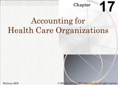 Chapter 17 Accounting for Health Care Organizations McGraw-Hill © 2003 The McGraw-Hill Companies, Inc. All rights reserved.