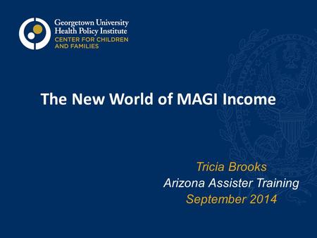 The New World of MAGI Income Tricia Brooks Arizona Assister Training September 2014.