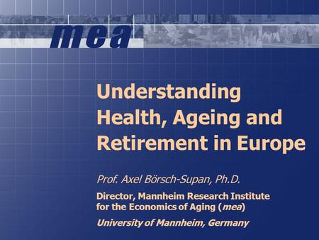 1 Understanding Health, Ageing and Retirement in Europe Prof. Axel Börsch-Supan, Ph.D. Director, Mannheim Research Institute for the Economics of Aging.