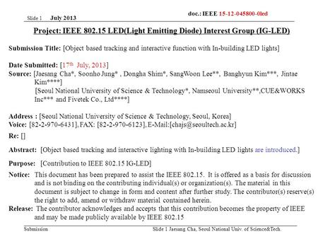 Submission July 2013 Jaesang Cha, Seoul National Univ. of Science&Tech. Slide 1 Project: IEEE 802.15 LED(Light Emitting Diode) Interest Group (IG-LED)