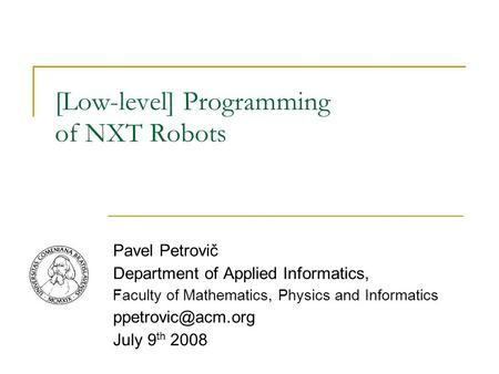 [Low-level] Programming of NXT Robots Pavel Petrovič Department of Applied Informatics, Faculty of Mathematics, Physics and Informatics
