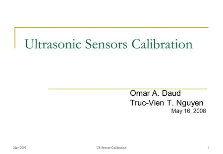 May 2008US Sensor Calibration1 Ultrasonic Sensors Calibration Omar A. Daud Truc-Vien T. Nguyen May 16, 2008.