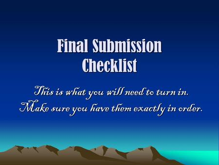 Final Submission Checklist This is what you will need to turn in. Make sure you have them exactly in order.