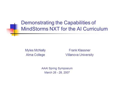 Demonstrating the Capabilities of MindStorms NXT for the AI Curriculum Myles McNallyFrank Klassner Alma CollegeVillanova University AAAI Spring Symposium.