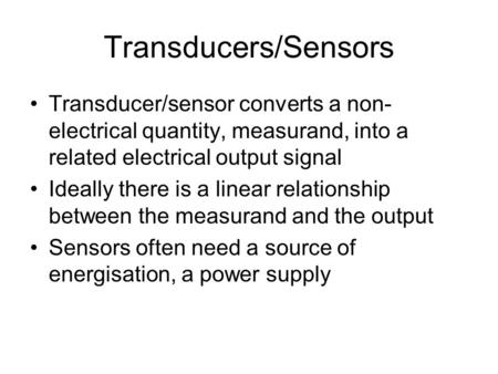 Transducers/Sensors Transducer/sensor converts a non- electrical quantity, measurand, into a related electrical output signal Ideally there is a linear.