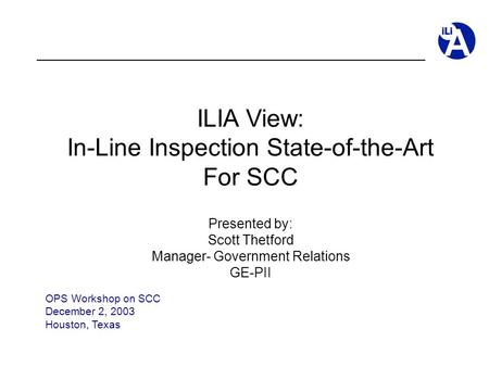 ILIA View: In-Line Inspection State-of-the-Art For SCC Presented by: Scott Thetford Manager- Government Relations GE-PII OPS Workshop on SCC December 2,