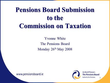 Pensions Board Submission to the Commission on Taxation Yvonne White The Pensions Board Monday 26 th May 2008 1.