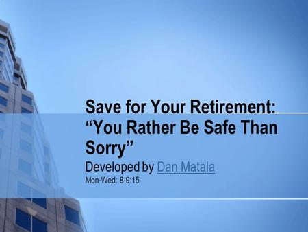 "Save for Your Retirement: ""You Rather Be Safe Than Sorry"" Developed by Dan MatalaDan Matala Mon-Wed: 8-9:15."