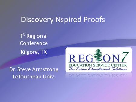Discovery Nspired Proofs T 3 Regional Conference Kilgore, TX Dr. Steve Armstrong LeTourneau Univ.