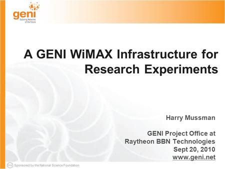 Sponsored by the National Science Foundation A GENI WiMAX Infrastructure for Research Experiments Harry Mussman GENI Project Office at Raytheon BBN Technologies.