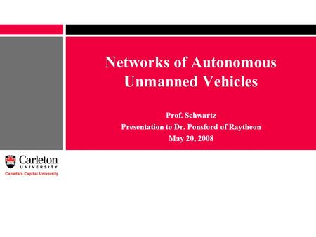 Networks of Autonomous Unmanned Vehicles Prof. Schwartz Presentation to Dr. Ponsford of Raytheon May 20, 2008.