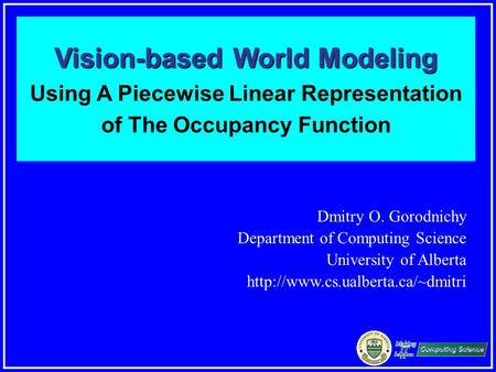 Dmitry Gorodnichy. Vision-based Occupancy Modeling. Vision-based World Modeling Vision-based World Modeling Using A Piecewise Linear Representation <strong>of</strong>.