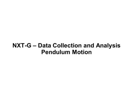 NXT-G – Data Collection and Analysis Pendulum Motion.